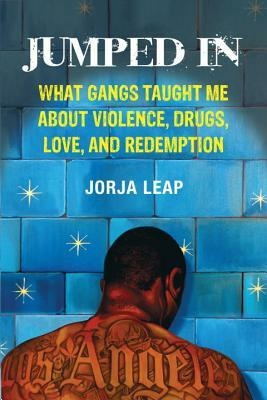 Jumped In: What Gangs Taught Me About Violence, Drugs, Love And Redemption by Jorja Leap
