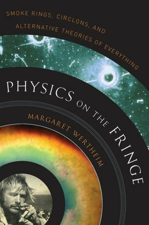Physics on the Fringe: Smoke Rings, Circlons and Alternative Theories of Everything