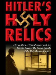 Hitler's Holy Relics: The True Story of Nazi Plunder and the Race to Recover the Crown Jewels of the Holy Roman Empire