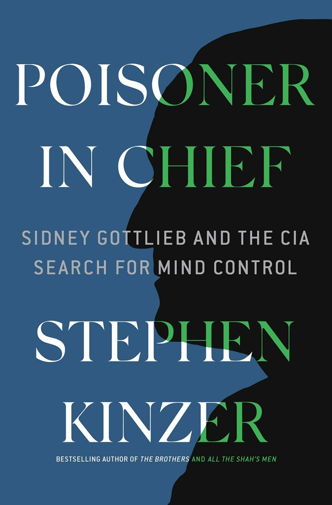 Poisoner in Chief: Sidney Gottlieb and the CIA Search for Mind Control by Stephen Kinzer