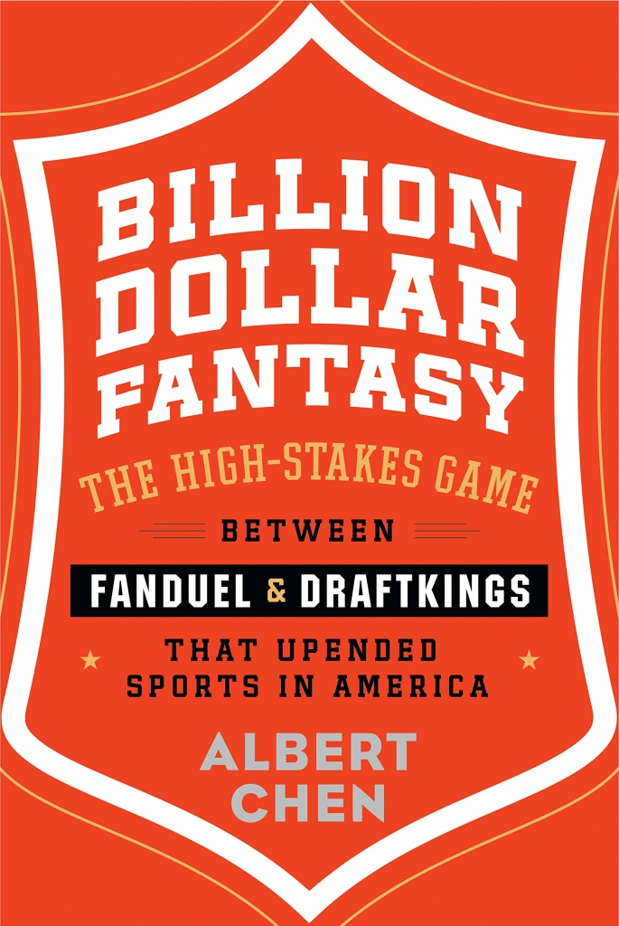 Billion Dollar Fantasy: The High-Stakes Game Between FanDuel & DraftKings That Upended Sports in America by Albert Chen