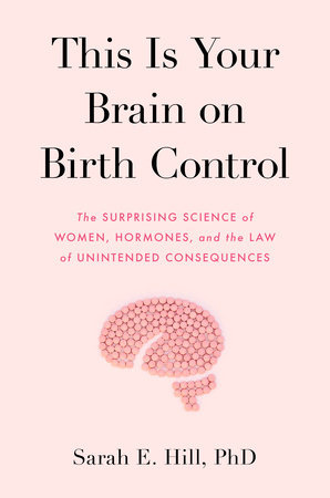 """This Is Your Brain On Birth Control: The Surprising Science of Women, Hormones, and the Law of Unintended Consequences"