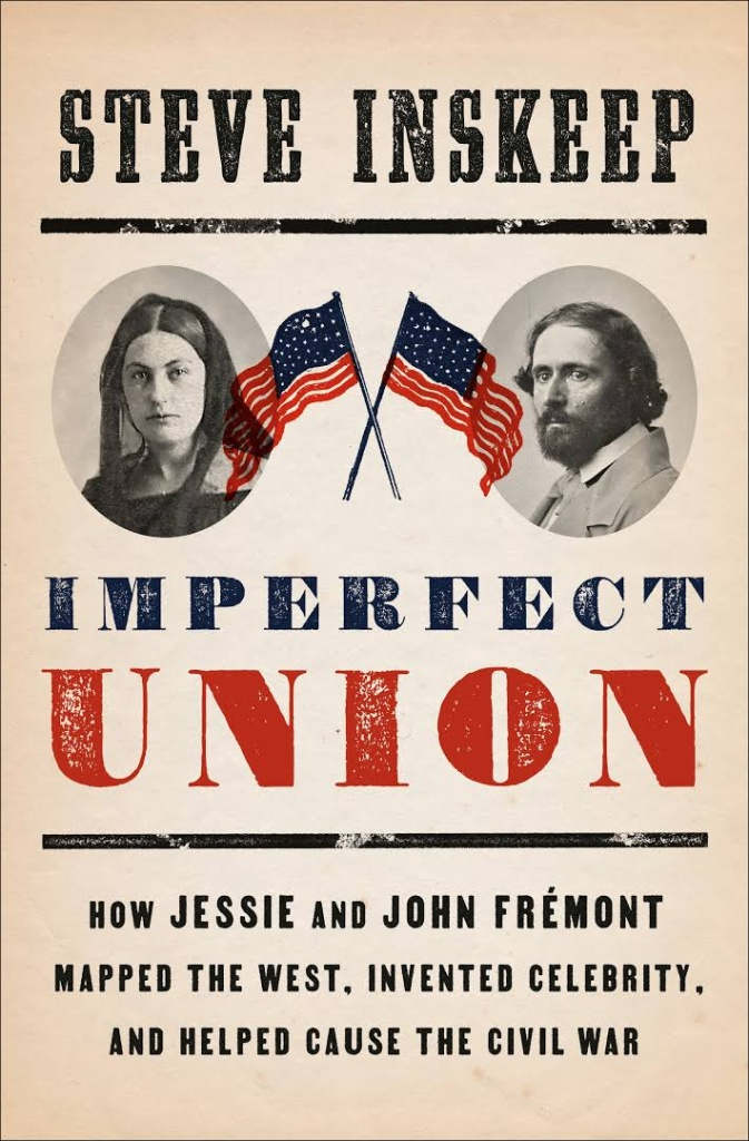 Imperfect Union: How Jessie and John Frémont Mapped the West, Invented Celebrity, and Helped Cause the Civil War by Steve Inskeep