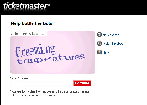 "This image provided by Ticketmaster shows the newly designed program for ticket purchases. Ticketmaster, often the subject of fan anger when tickets to popular concerts get sold out in seconds, is removing an annoyance that can slow down the buying process: the jumble of letters that people need to decipher known as ""CAPTCHA."" The puzzles provided by Google Inc. are meant to deter automated systems known as ""bots"" from buying up mass numbers of tickets the instant they go on sale in order to resell them for a profit."