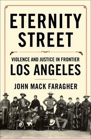 """Eternity Street: Violence and Justice in Frontier Los Angeles"" (W.W. Norton, 2016) by John Mack Faragher"