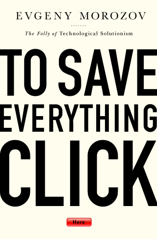"""Evgeny Morozov's new book """"To Save Everything, Click Here: The Folly of Technological Solutionism"""""""