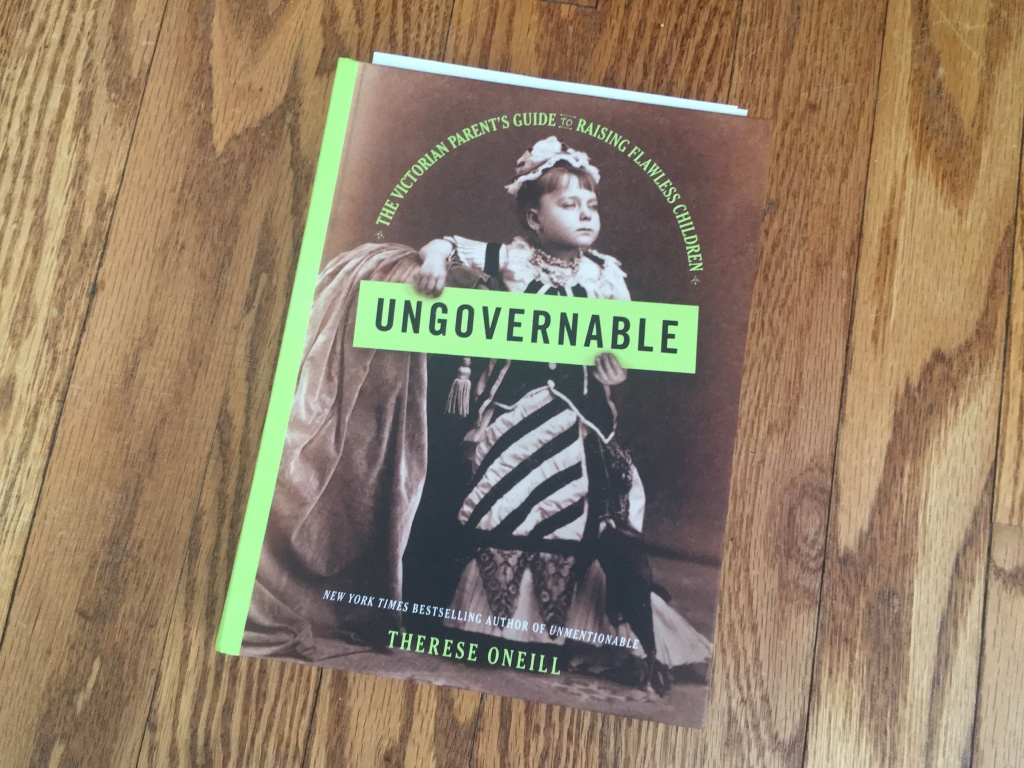<em>Ungovernable: The Victorian Parent's Guide to Raising Flawless Children</em>, by Therese Oneill