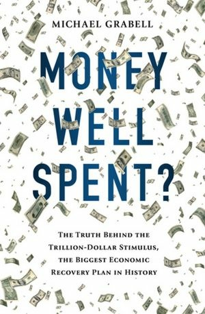 Money Well Spent: The Truth Behind the Trillion-Dollar Stimulus, the Biggest Economic Recovery Plan in History