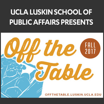 "UCLA Luskin School of Public Affairs - 2017 Luskin Fall Food Series: ""Off the Table"""