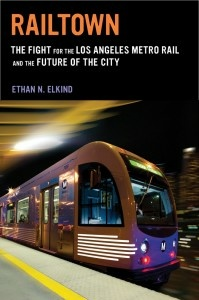 """Railtown: The Fight for the Los Angeles Metro Rail and the Future of the City"" by Ethan Elkind"
