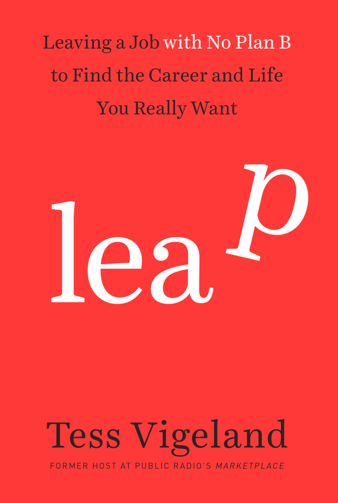 """Leap: Leaving a job with no plan B to find the career and life you really want"" by Tess Vigeland"