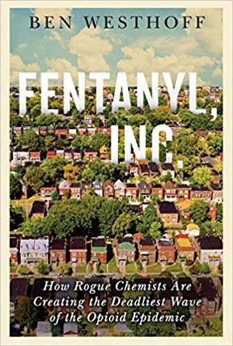 Fentanyl, Inc. How Rogue Chemists Are Creating the Deadliest Wave of the Opioid Epidemic by Ben Westhoff