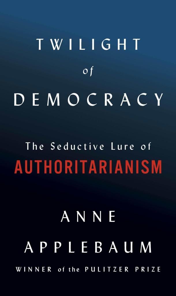 <em>Twilight of Democracy: The Seductive Lure of Authoritarianism</em> by Anne Applebaum