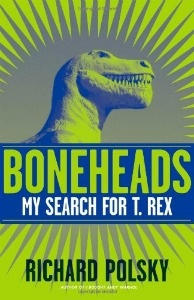 Boneheads: My Search for T. Rex, by Richard Polsky.
