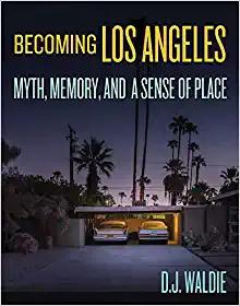 Becoming Los Angeles: Myth, Memory, and a Sense of Place (Angel City Press, 2020)