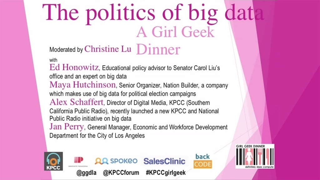 KPCC welcomes back Girl Geek Dinners for an evening discussion on how big data is used in politics and government and the role women and girls interested in STEM could play in the big data movement. The conversation will be moderated by Christine Lu and will feature panelists Jan Perry, Ed Honowitz, Alex Schaffert and Robin Alberts-Marigza.