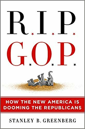RIP GOP: How the New America Is Dooming the Republicans by Stanley Greenberg