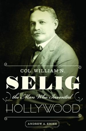 Col. William N. Selig: The Man Who Invented Hollywood