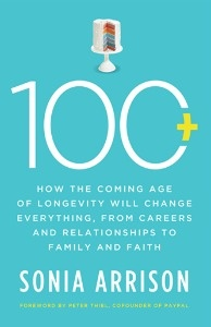 100+: How the Coming Age of Longevity Will Change Everything, from Careers and Relationships to Family and Faith, by Sonia Arrison
