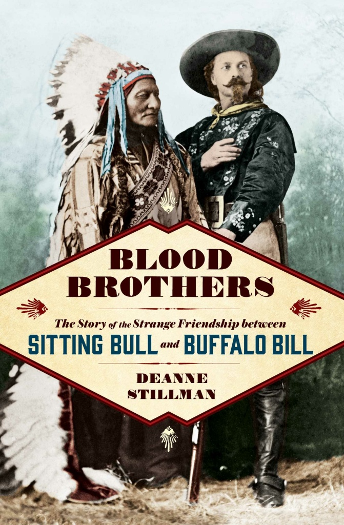 """Blood Brothers: The Story of the Strange Friendship Between Sitting Bull and Buffalo Bill"" (Simon & Schuster, 2017) by Deanne Stillman"