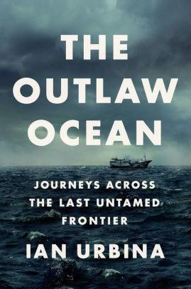 The Outlaw Ocean: Journeys Across The Last Untamed Frontier by Ian Urbina