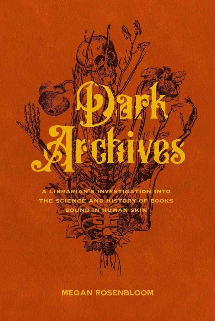 <em>Dark Archives: A Librarian's Investigation into the Science and History of Books Bound in Human Skin,</em> by Megan Rosenbloom